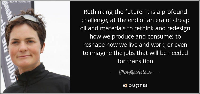 Rethinking the future: It is a profound challenge, at the end of an era of cheap oil and materials to rethink and redesign how we produce and consume; to reshape how we live and work, or even to imagine the jobs that will be needed for transition - Ellen MacArthur