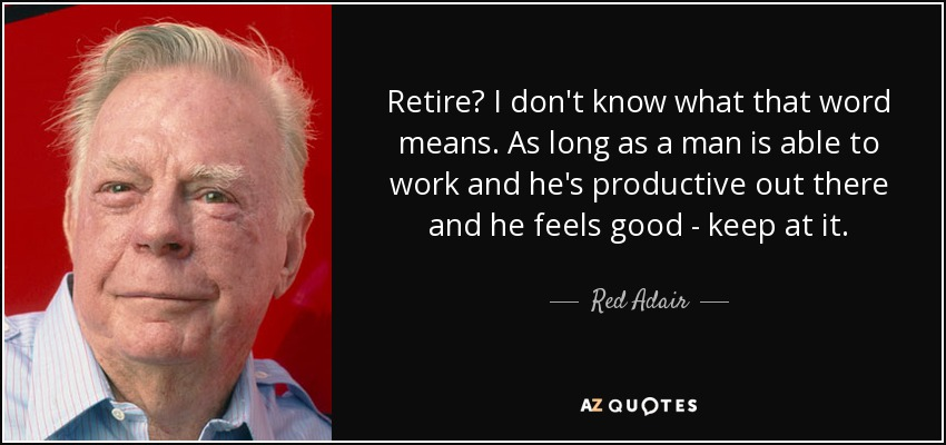 Retire? I don't know what that word means. As long as a man is able to work and he's productive out there and he feels good - keep at it. - Red Adair
