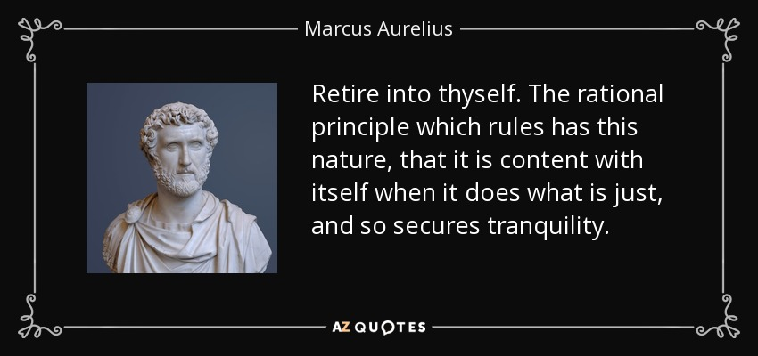 Retire into thyself. The rational principle which rules has this nature, that it is content with itself when it does what is just, and so secures tranquility. - Marcus Aurelius