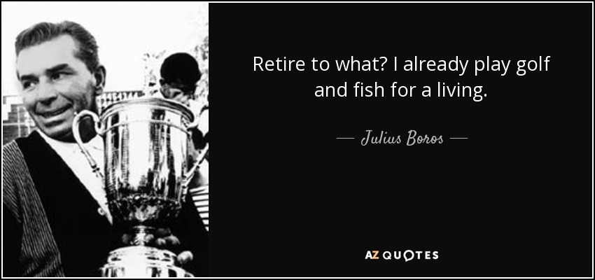Retire to what? I already play golf and fish for a living. - Julius Boros