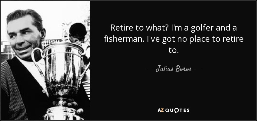 Retire to what? I'm a golfer and a fisherman. I've got no place to retire to. - Julius Boros