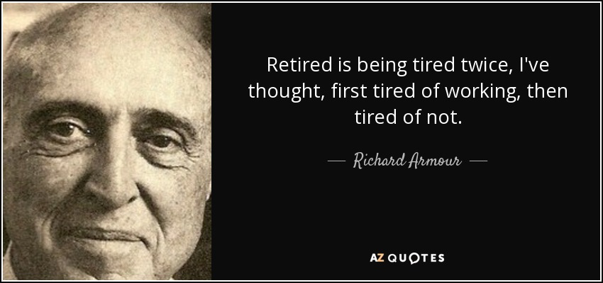 Retired is being tired twice, I've thought, first tired of working, then tired of not. - Richard Armour