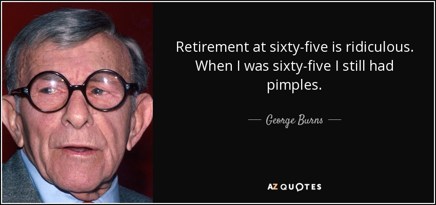 Retirement at sixty-five is ridiculous. When I was sixty-five I still had pimples. - George Burns