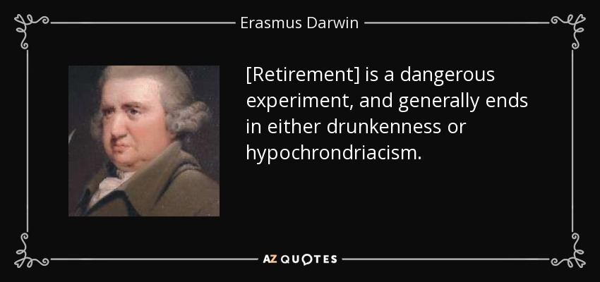[Retirement] is a dangerous experiment, and generally ends in either drunkenness or hypochrondriacism. - Erasmus Darwin