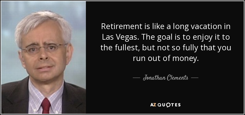 Retirement is like a long vacation in Las Vegas. The goal is to enjoy it to the fullest, but not so fully that you run out of money. - Jonathan Clements