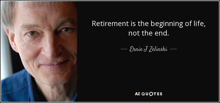 Retirement is the beginning of life, not the end. - Ernie J Zelinski