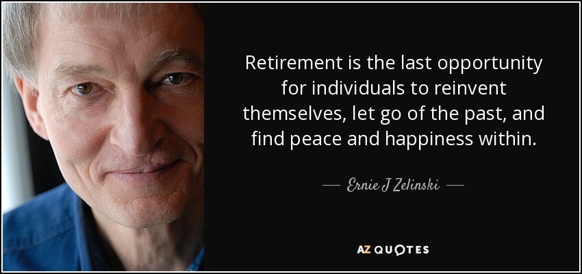Retirement is the last opportunity for individuals to reinvent themselves, let go of the past, and find peace and happiness within. - Ernie J Zelinski