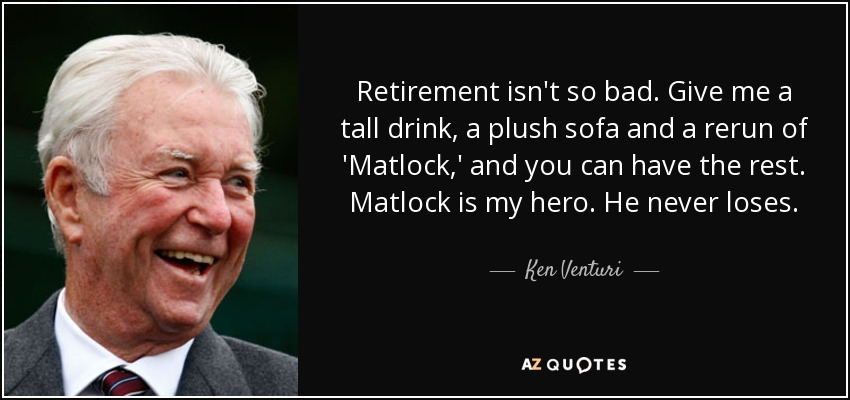 Retirement isn't so bad. Give me a tall drink, a plush sofa and a rerun of 'Matlock,' and you can have the rest. Matlock is my hero. He never loses. - Ken Venturi