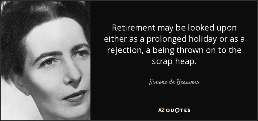 Retirement may be looked upon either as a prolonged holiday or as a rejection, a being thrown on to the scrap-heap. - Simone de Beauvoir