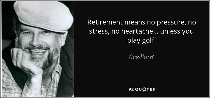 Retirement means no pressure, no stress, no heartache... unless you play golf. - Gene Perret