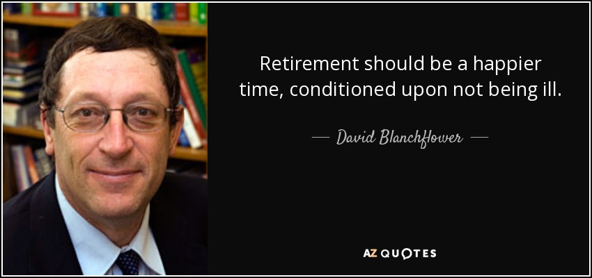 Retirement should be a happier time, conditioned upon not being ill. - David Blanchflower