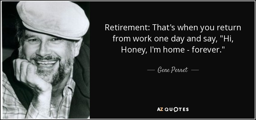 Retirement: That's when you return from work one day and say,