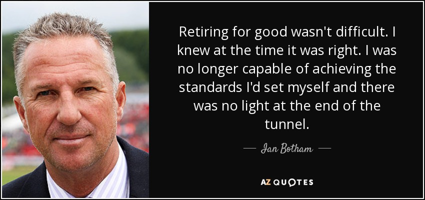 Retiring for good wasn't difficult. I knew at the time it was right. I was no longer capable of achieving the standards I'd set myself and there was no light at the end of the tunnel. - Ian Botham