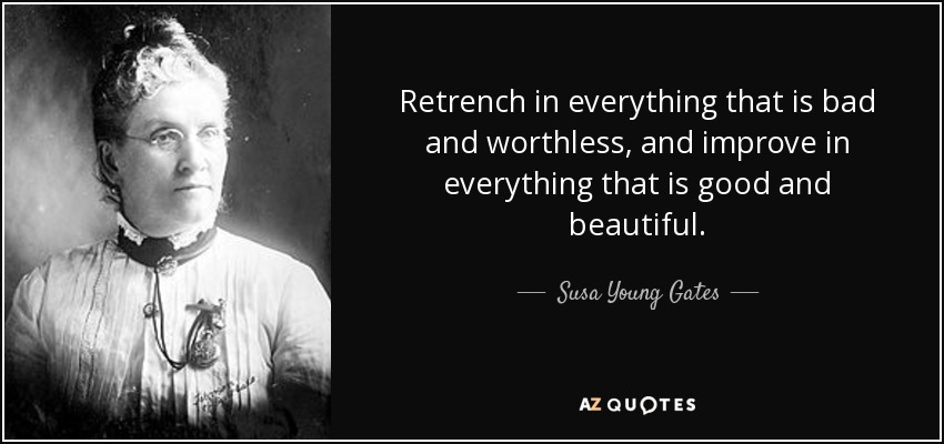 Retrench in everything that is bad and worthless, and improve in everything that is good and beautiful. - Susa Young Gates