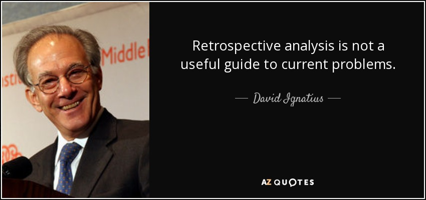Retrospective analysis is not a useful guide to current problems. - David Ignatius