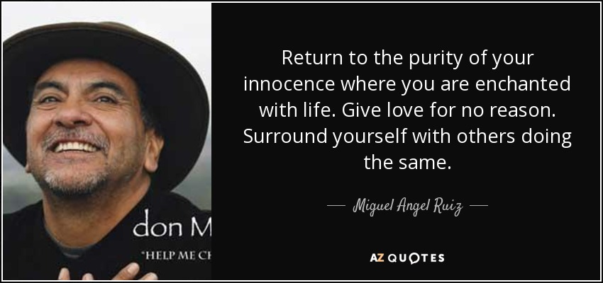 Return to the purity of your innocence where you are enchanted with life. Give love for no reason. Surround yourself with others doing the same. - Miguel Angel Ruiz