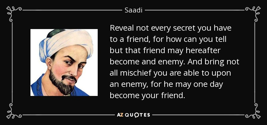 Reveal not every secret you have to a friend, for how can you tell but that friend may hereafter become and enemy. And bring not all mischief you are able to upon an enemy, for he may one day become your friend. - Saadi