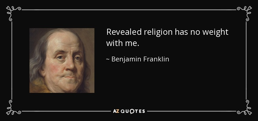 Revealed religion has no weight with me. - Benjamin Franklin