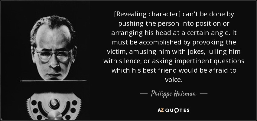 [Revealing character] can't be done by pushing the person into position or arranging his head at a certain angle. It must be accomplished by provoking the victim, amusing him with jokes, lulling him with silence, or asking impertinent questions which his best friend would be afraid to voice. - Philippe Halsman
