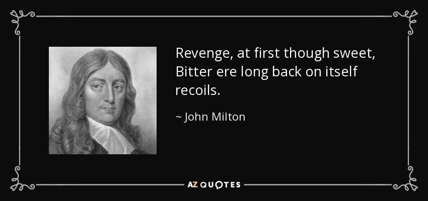 Revenge, at first though sweet, Bitter ere long back on itself recoils. - John Milton