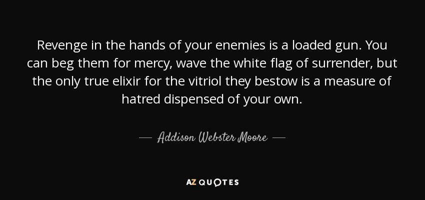 Revenge in the hands of your enemies is a loaded gun. You can beg them for mercy, wave the white flag of surrender, but the only true elixir for the vitriol they bestow is a measure of hatred dispensed of your own. - Addison Webster Moore