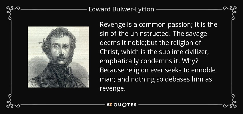 Revenge is a common passion; it is the sin of the uninstructed. The savage deems it noble;but the religion of Christ, which is the sublime civilizer, emphatically condemns it. Why? Because religion ever seeks to ennoble man; and nothing so debases him as revenge. - Edward Bulwer-Lytton, 1st Baron Lytton