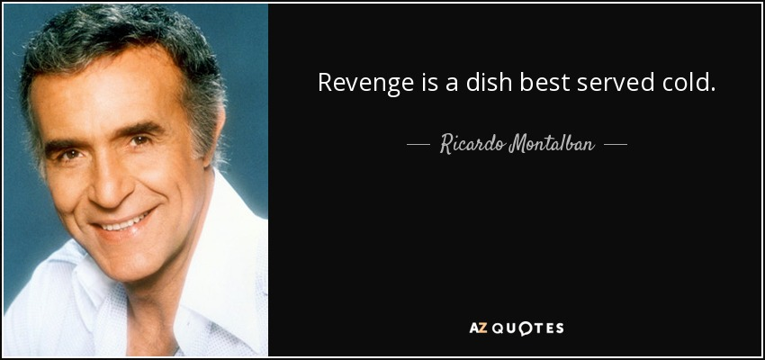 Revenge is a dish best served cold. - Ricardo Montalban