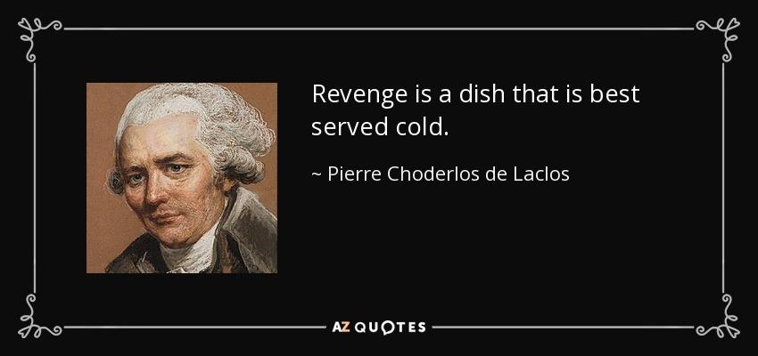 Revenge is a dish that is best served cold. - Pierre Choderlos de Laclos