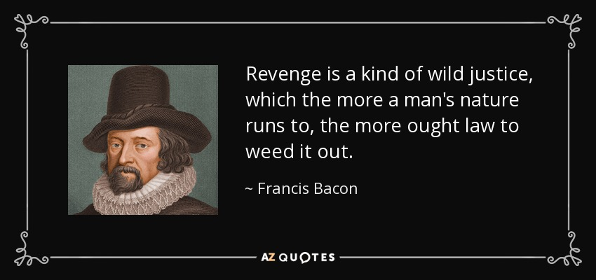 Revenge is a kind of wild justice, which the more a man's nature runs to, the more ought law to weed it out. - Francis Bacon