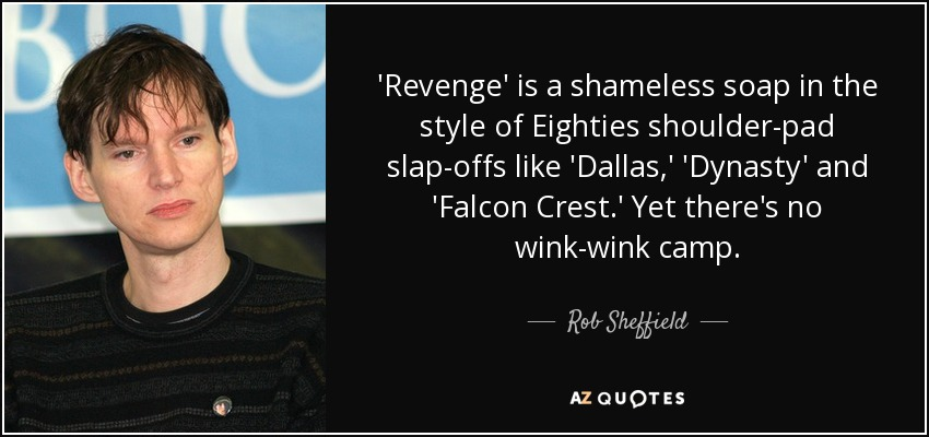 'Revenge' is a shameless soap in the style of Eighties shoulder-pad slap-offs like 'Dallas,' 'Dynasty' and 'Falcon Crest.' Yet there's no wink-wink camp. - Rob Sheffield