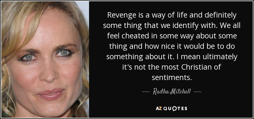 Revenge is a way of life and definitely some thing that we identify with. We all feel cheated in some way about some thing and how nice it would be to do something about it. I mean ultimately it's not the most Christian of sentiments. - Radha Mitchell