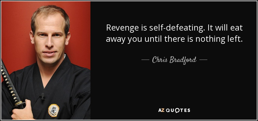 Revenge is self-defeating. It will eat away you until there is nothing left. - Chris Bradford