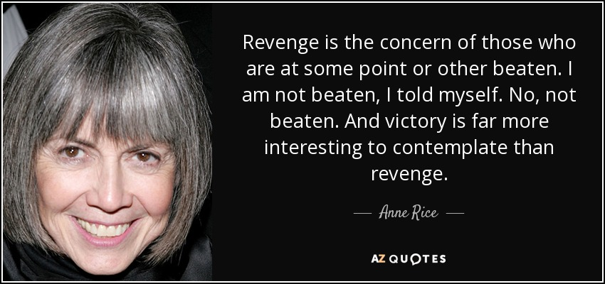Revenge is the concern of those who are at some point or other beaten. I am not beaten, I told myself. No, not beaten. And victory is far more interesting to contemplate than revenge. - Anne Rice