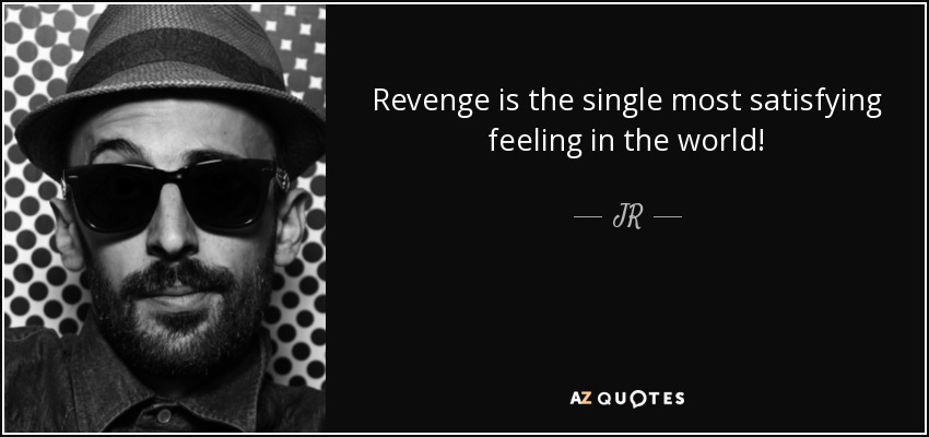 Revenge is the single most satisfying feeling in the world! - JR