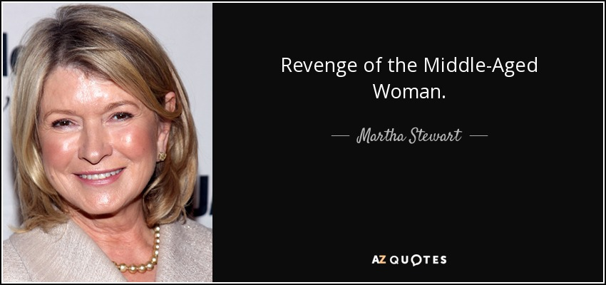 Revenge of the Middle-Aged Woman. - Martha Stewart