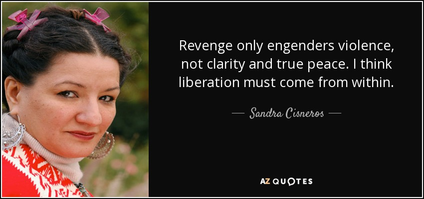 Revenge only engenders violence, not clarity and true peace. I think liberation must come from within. - Sandra Cisneros