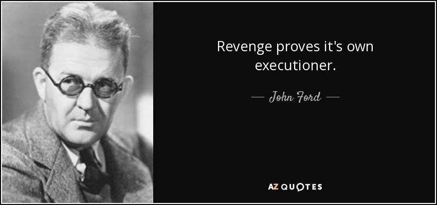 Revenge proves it's own executioner. - John Ford