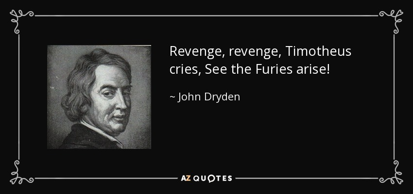 Revenge, revenge, Timotheus cries, See the Furies arise! - John Dryden