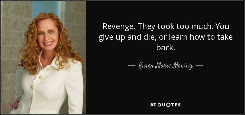 Revenge. They took too much. You give up and die, or learn how to take back. - Karen Marie Moning