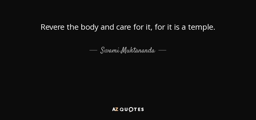 Revere the body and care for it, for it is a temple. - Swami Muktananda