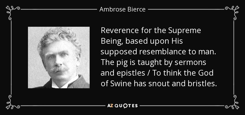Reverence for the Supreme Being, based upon His supposed resemblance to man. The pig is taught by sermons and epistles / To think the God of Swine has snout and bristles. - Ambrose Bierce