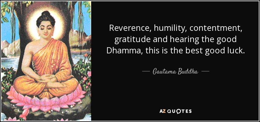 Reverence, humility, contentment, gratitude and hearing the good Dhamma, this is the best good luck. - Gautama Buddha