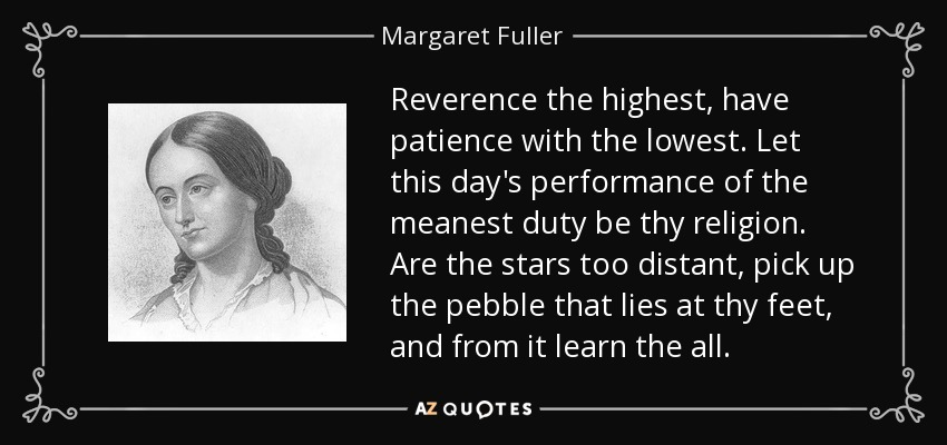 Reverence the highest, have patience with the lowest. Let this day's performance of the meanest duty be thy religion. Are the stars too distant, pick up the pebble that lies at thy feet, and from it learn the all. - Margaret Fuller