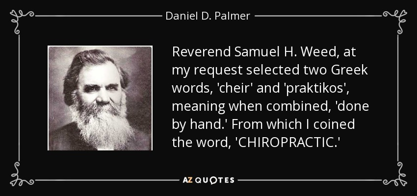 Reverend Samuel H. Weed, at my request selected two Greek words, 'cheir' and 'praktikos', meaning when combined, 'done by hand.' From which I coined the word, 'CHIROPRACTIC.' - Daniel D. Palmer