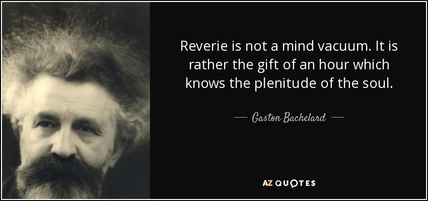 Reverie is not a mind vacuum. It is rather the gift of an hour which knows the plenitude of the soul. - Gaston Bachelard