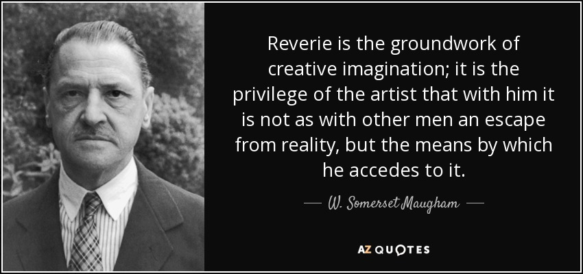 Reverie is the groundwork of creative imagination; it is the privilege of the artist that with him it is not as with other men an escape from reality, but the means by which he accedes to it. - W. Somerset Maugham