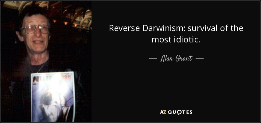 Reverse Darwinism: survival of the most idiotic. - Alan Grant
