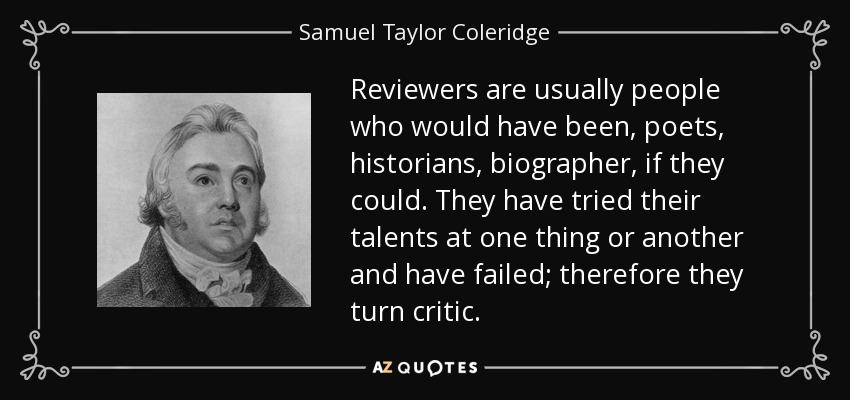 Reviewers are usually people who would have been, poets, historians, biographer, if they could. They have tried their talents at one thing or another and have failed; therefore they turn critic. - Samuel Taylor Coleridge