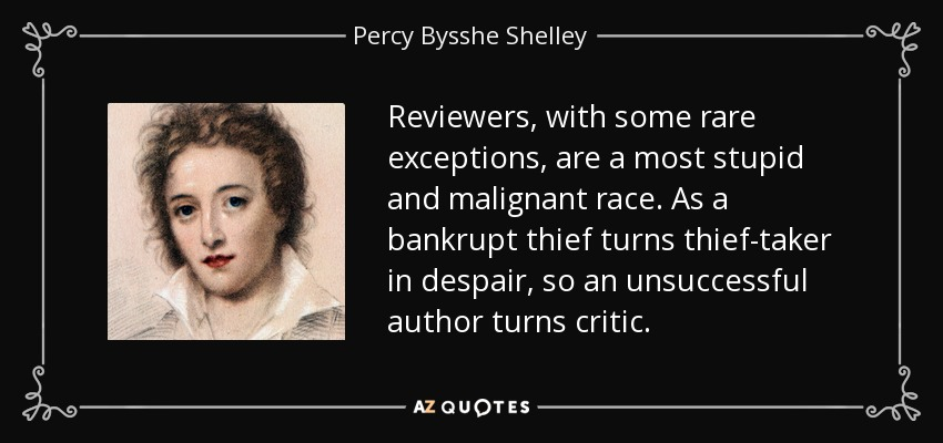 Reviewers, with some rare exceptions, are a most stupid and malignant race. As a bankrupt thief turns thief-taker in despair, so an unsuccessful author turns critic. - Percy Bysshe Shelley