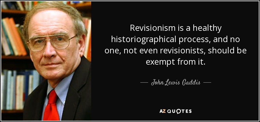 Revisionism is a healthy historiographical process, and no one, not even revisionists, should be exempt from it. - John Lewis Gaddis
